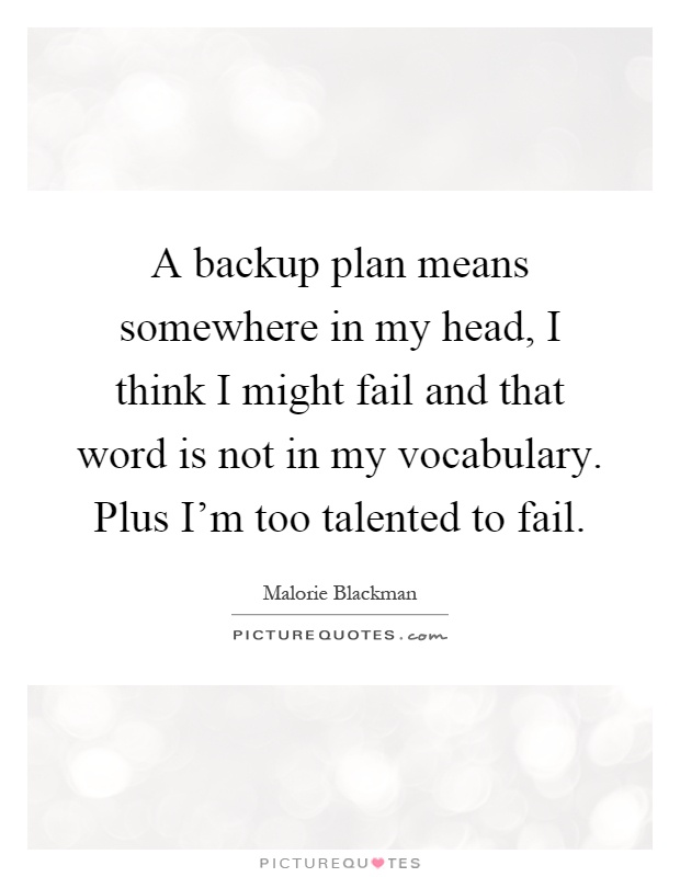 A backup plan means somewhere in my head, I think I might fail and that word is not in my vocabulary. Plus I'm too talented to fail Picture Quote #1
