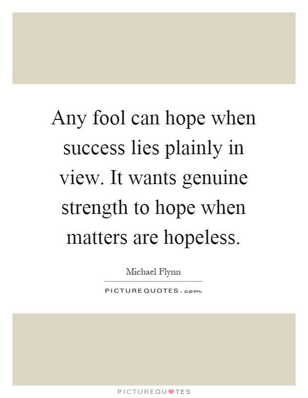 Any fool can hope when success lies plainly in view. It wants genuine strength to hope when matters are hopeless Picture Quote #1