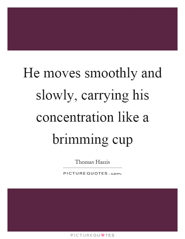 He moves smoothly and slowly, carrying his concentration like a brimming cup Picture Quote #1