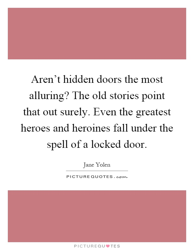 Aren't hidden doors the most alluring? The old stories point that out surely. Even the greatest heroes and heroines fall under the spell of a locked door Picture Quote #1