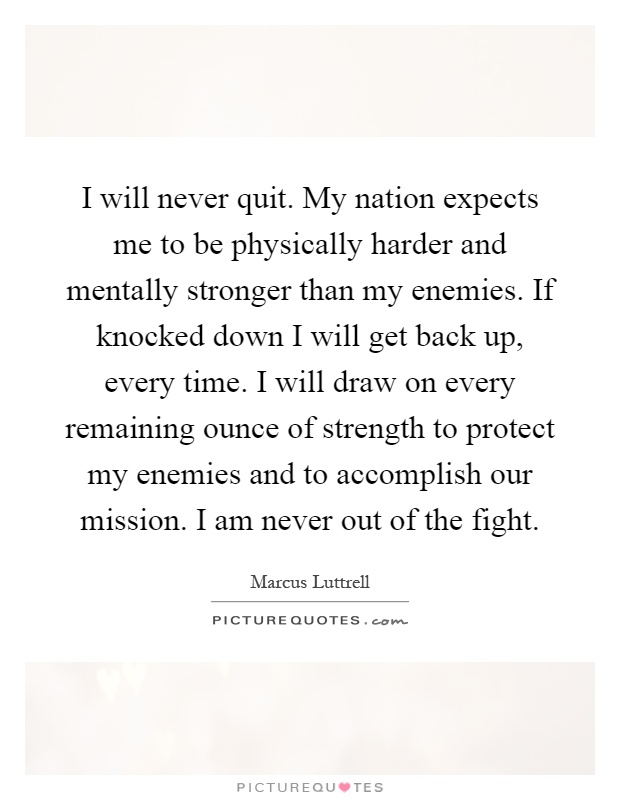 I will never quit. My nation expects me to be physically harder and mentally stronger than my enemies. If knocked down I will get back up, every time. I will draw on every remaining ounce of strength to protect my enemies and to accomplish our mission. I am never out of the fight Picture Quote #1