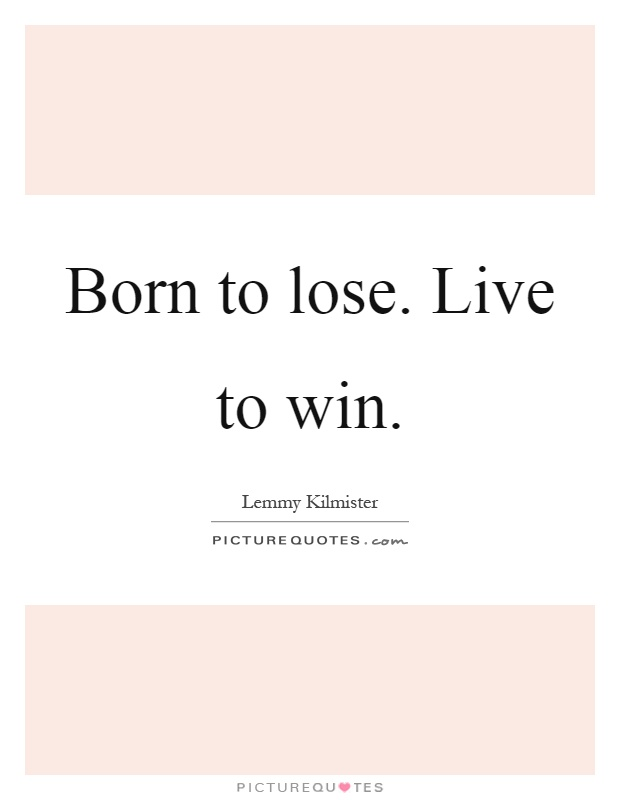 Born to lose. Live to win Picture Quote #1
