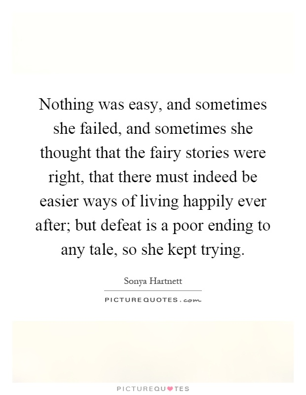 Nothing was easy, and sometimes she failed, and sometimes she thought that the fairy stories were right, that there must indeed be easier ways of living happily ever after; but defeat is a poor ending to any tale, so she kept trying Picture Quote #1