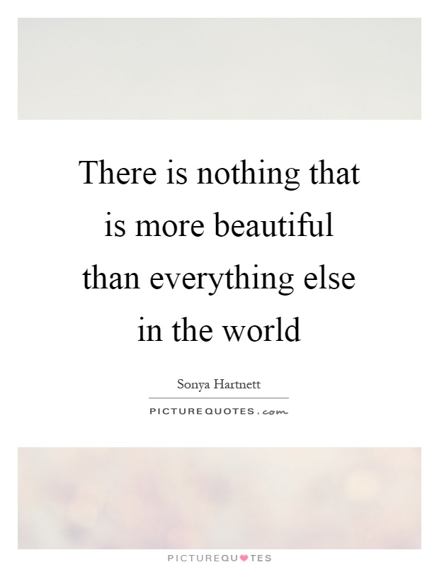 There is nothing that is more beautiful than everything else in the world Picture Quote #1