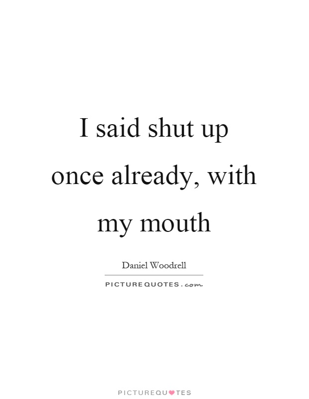 I said shut up once already, with my mouth Picture Quote #1