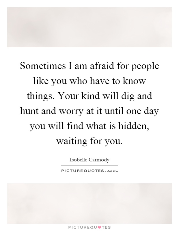 Sometimes I am afraid for people like you who have to know things. Your kind will dig and hunt and worry at it until one day you will find what is hidden, waiting for you Picture Quote #1