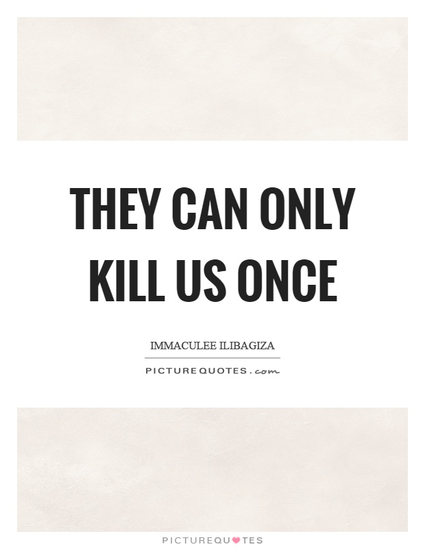 They can only kill us once Picture Quote #1