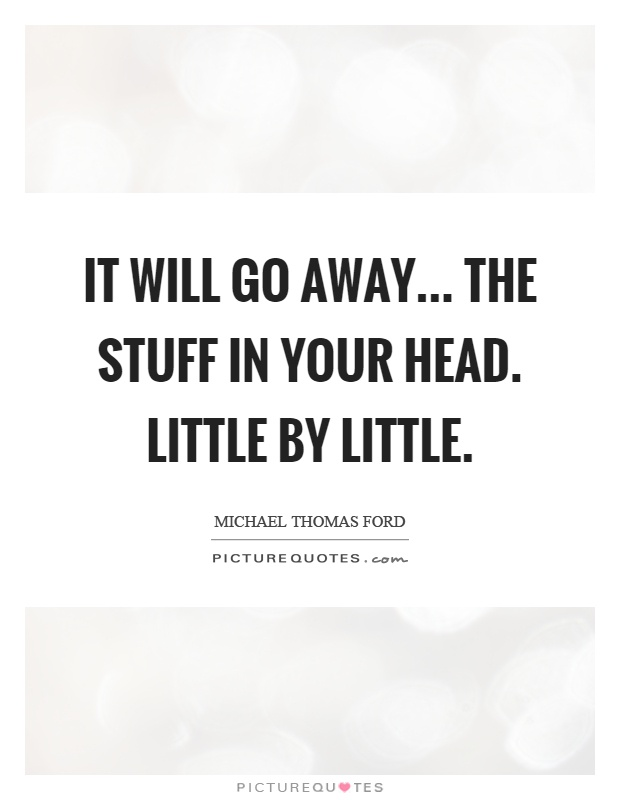 It will go away... The stuff in your head. Little by little Picture Quote #1