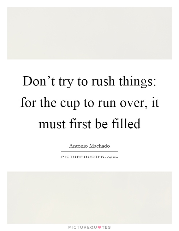 Don't try to rush things: for the cup to run over, it must first be filled Picture Quote #1