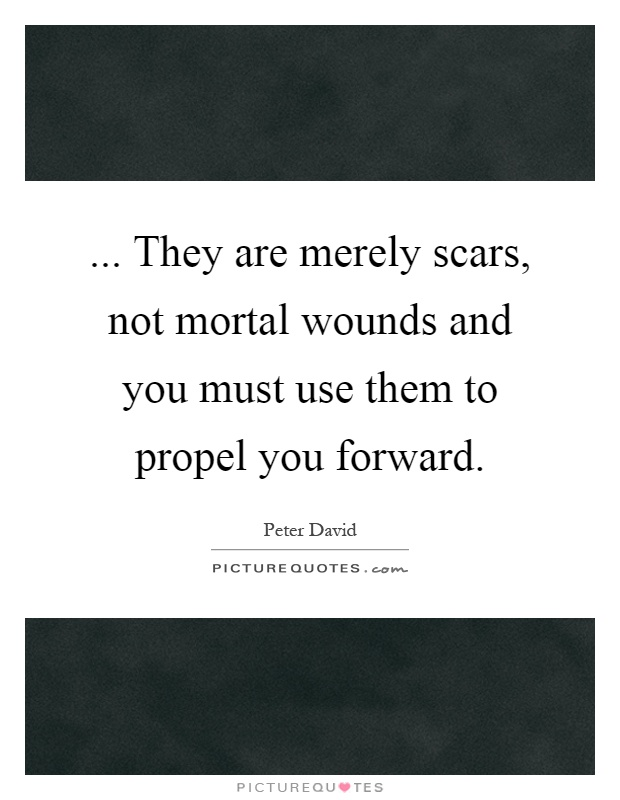 ... They are merely scars, not mortal wounds and you must use them to propel you forward Picture Quote #1