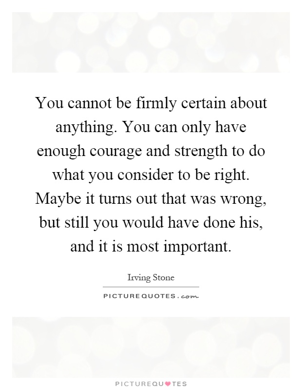 You cannot be firmly certain about anything. You can only have enough courage and strength to do what you consider to be right. Maybe it turns out that was wrong, but still you would have done his, and it is most important Picture Quote #1