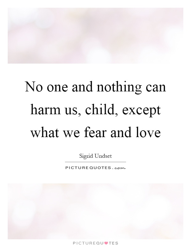 No one and nothing can harm us, child, except what we fear and love Picture Quote #1