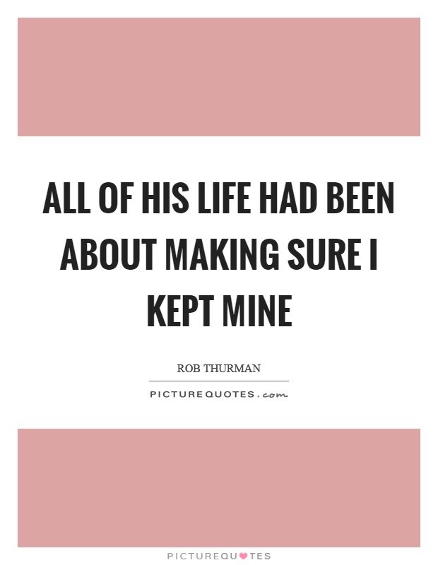 All of his life had been about making sure I kept mine Picture Quote #1