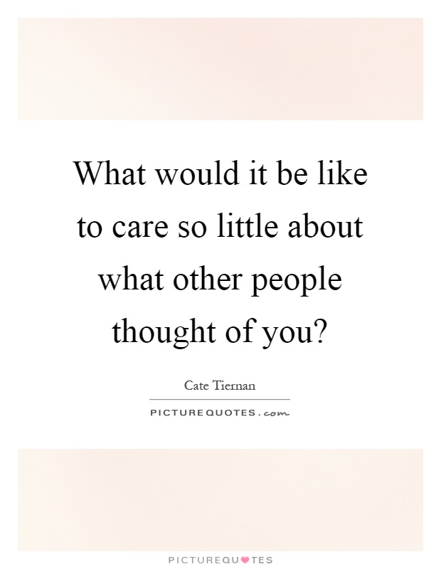 What would it be like to care so little about what other people thought of you? Picture Quote #1