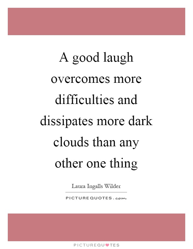 A good laugh overcomes more difficulties and dissipates more dark clouds than any other one thing Picture Quote #1