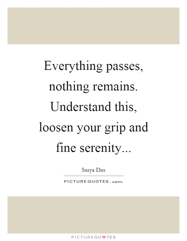 Everything passes, nothing remains. Understand this, loosen your grip and fine serenity Picture Quote #1