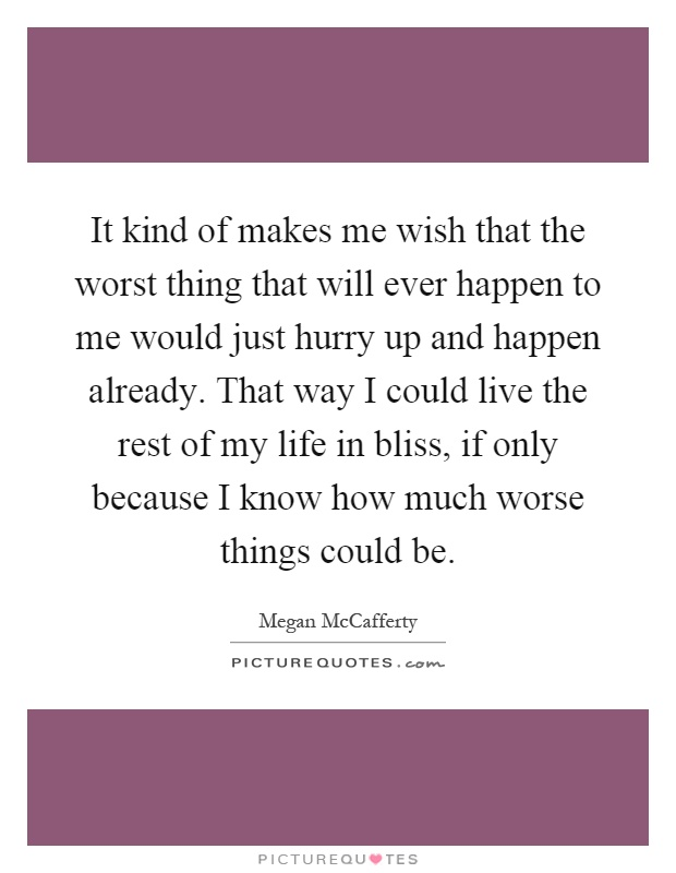 It kind of makes me wish that the worst thing that will ever happen to me would just hurry up and happen already. That way I could live the rest of my life in bliss, if only because I know how much worse things could be Picture Quote #1