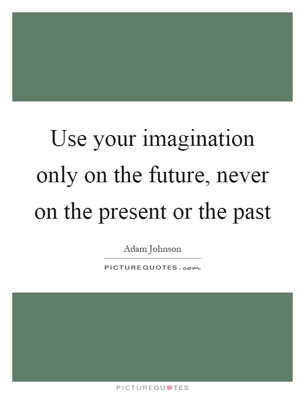 Use your imagination only on the future, never on the present or the past Picture Quote #1