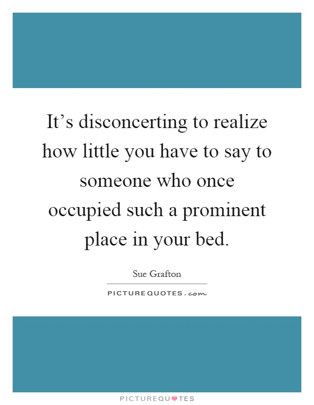 It's disconcerting to realize how little you have to say to someone who once occupied such a prominent place in your bed Picture Quote #1