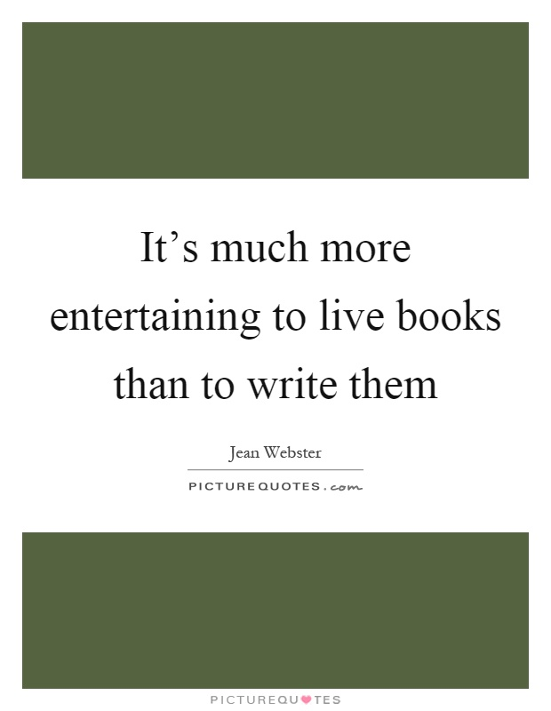 It's much more entertaining to live books than to write them Picture Quote #1
