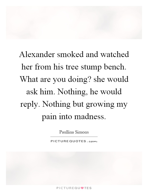 Alexander smoked and watched her from his tree stump bench. What are you doing? she would ask him. Nothing, he would reply. Nothing but growing my pain into madness Picture Quote #1