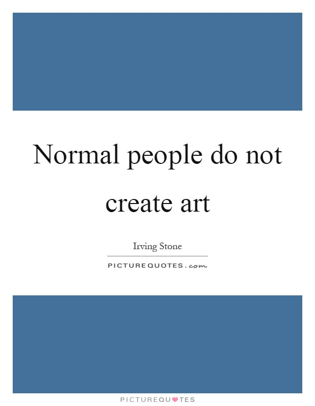 Normal people do not create art Picture Quote #1