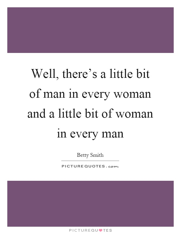 Well, there's a little bit of man in every woman and a little bit of woman in every man Picture Quote #1