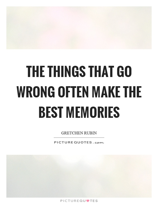 The things that go wrong often make the best memories Picture Quote #1