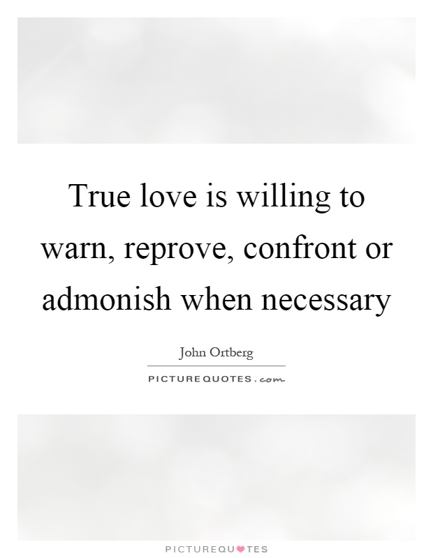 True love is willing to warn, reprove, confront or admonish when necessary Picture Quote #1