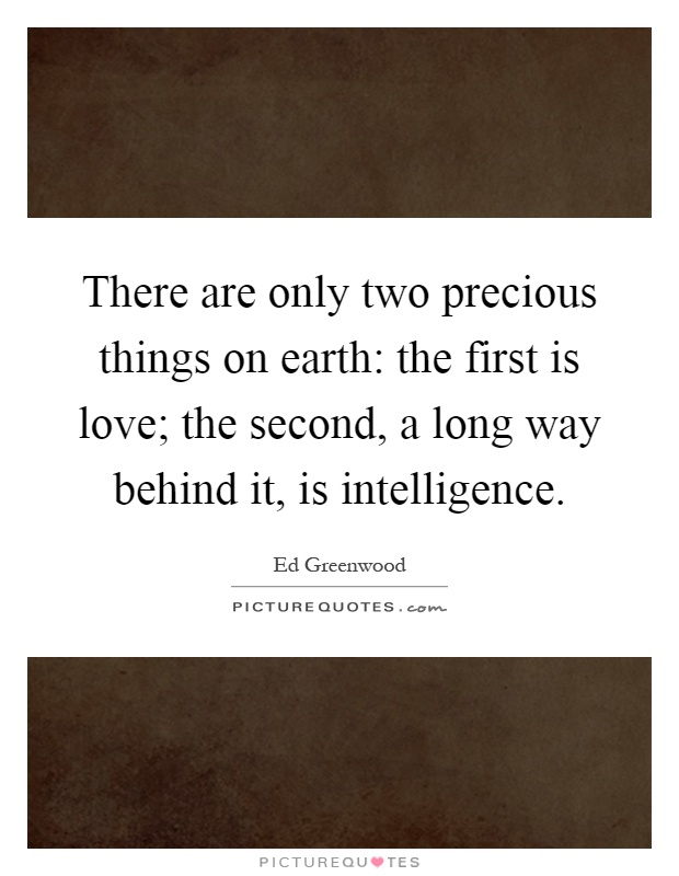 There are only two precious things on earth: the first is love; the second, a long way behind it, is intelligence Picture Quote #1