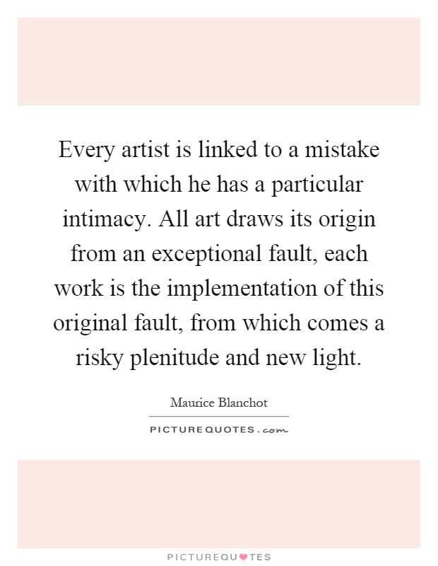 Every artist is linked to a mistake with which he has a particular intimacy. All art draws its origin from an exceptional fault, each work is the implementation of this original fault, from which comes a risky plenitude and new light Picture Quote #1