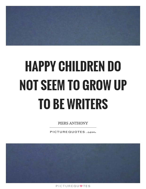 Happy children do not seem to grow up to be writers Picture Quote #1