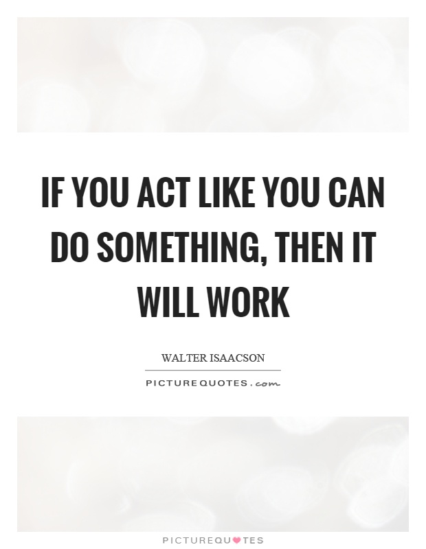 If you act like you can do something, then it will work Picture Quote #1