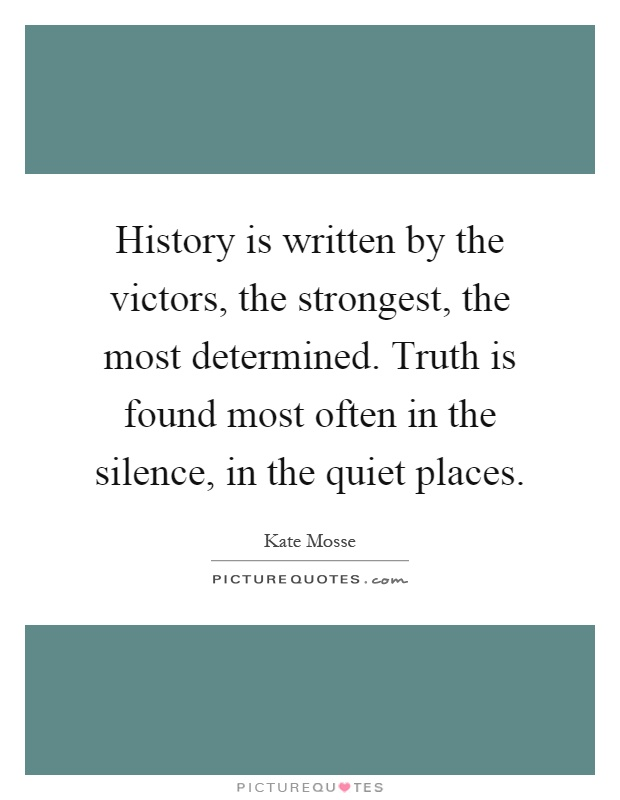 History is written by the victors, the strongest, the most determined. Truth is found most often in the silence, in the quiet places Picture Quote #1