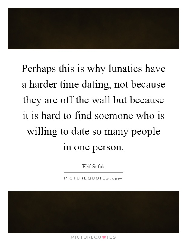 Perhaps this is why lunatics have a harder time dating, not because they are off the wall but because it is hard to find soemone who is willing to date so many people in one person Picture Quote #1
