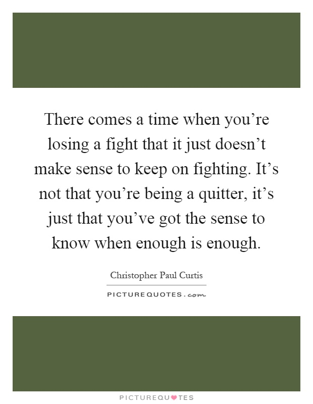 There comes a time when you're losing a fight that it just doesn't make sense to keep on fighting. It's not that you're being a quitter, it's just that you've got the sense to know when enough is enough Picture Quote #1