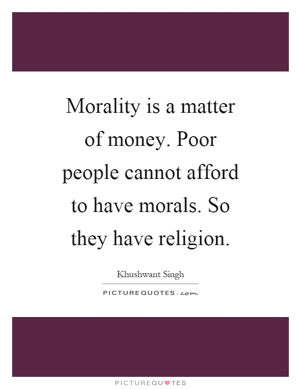 Morality is a matter of money. Poor people cannot afford to have morals. So they have religion Picture Quote #1