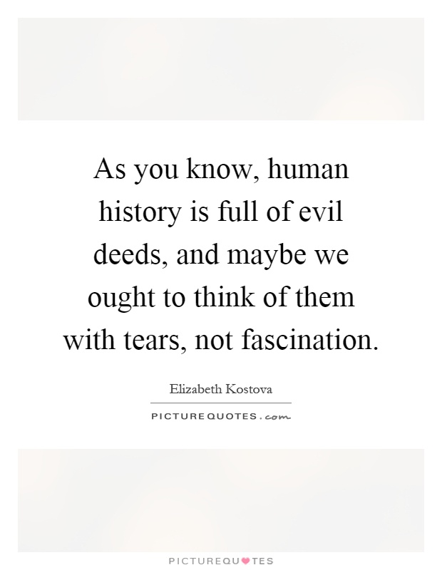 As you know, human history is full of evil deeds, and maybe we ought to think of them with tears, not fascination Picture Quote #1