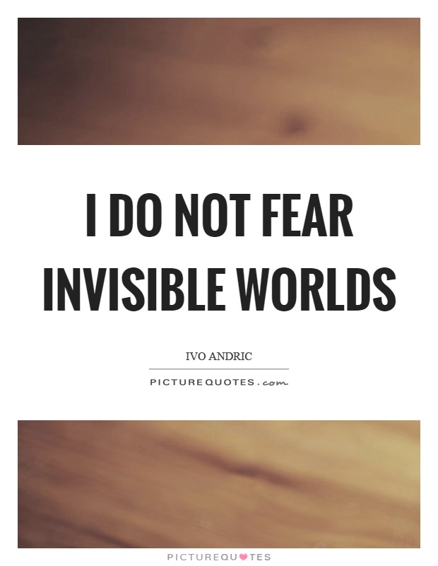 I do not fear invisible worlds Picture Quote #1