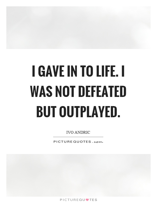 I gave in to life. I was not defeated but outplayed Picture Quote #1