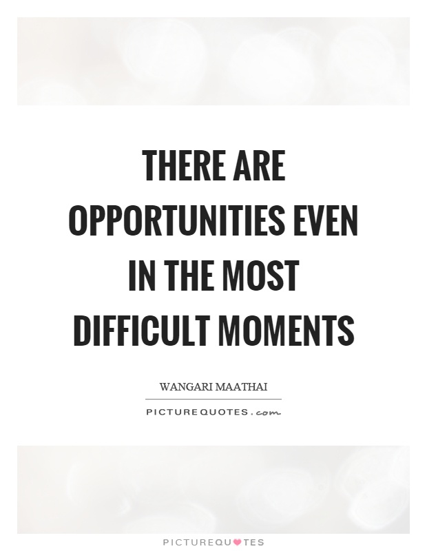 There are opportunities even in the most difficult moments Picture Quote #1