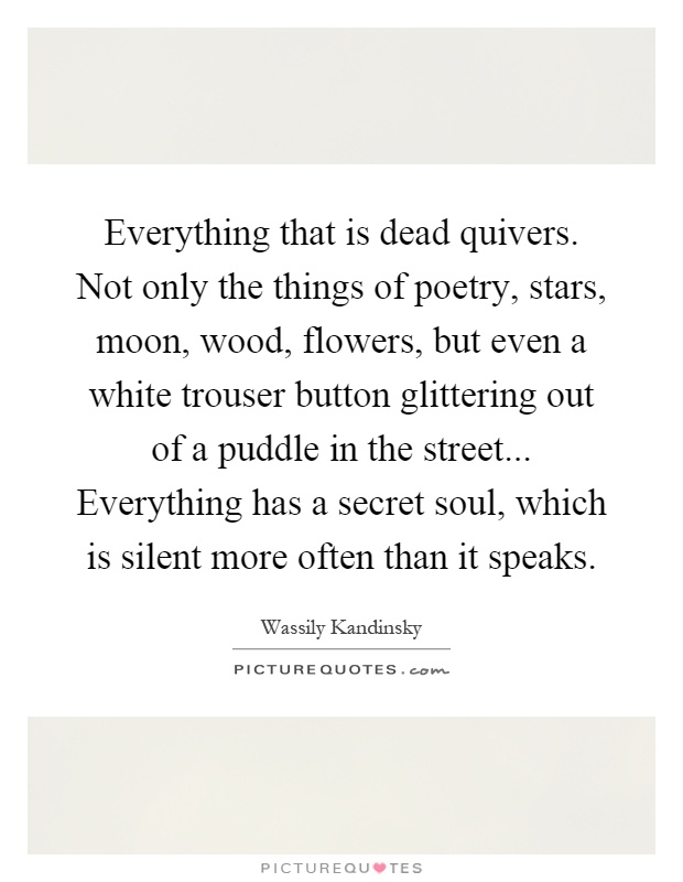 Everything that is dead quivers. Not only the things of poetry, stars, moon, wood, flowers, but even a white trouser button glittering out of a puddle in the street... Everything has a secret soul, which is silent more often than it speaks Picture Quote #1