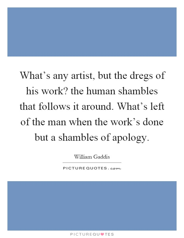 What's any artist, but the dregs of his work? the human shambles that follows it around. What's left of the man when the work's done but a shambles of apology Picture Quote #1