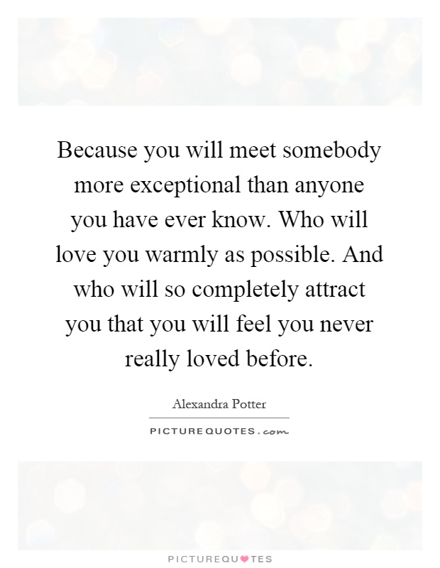 Because you will meet somebody more exceptional than anyone you have ever know. Who will love you warmly as possible. And who will so completely attract you that you will feel you never really loved before Picture Quote #1