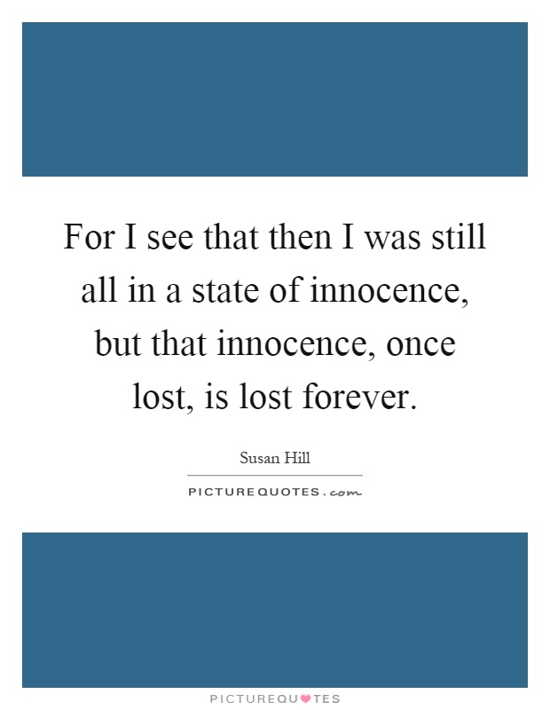 For I see that then I was still all in a state of innocence, but that innocence, once lost, is lost forever Picture Quote #1
