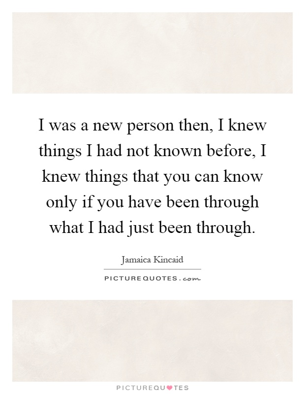I was a new person then, I knew things I had not known before, I knew things that you can know only if you have been through what I had just been through Picture Quote #1