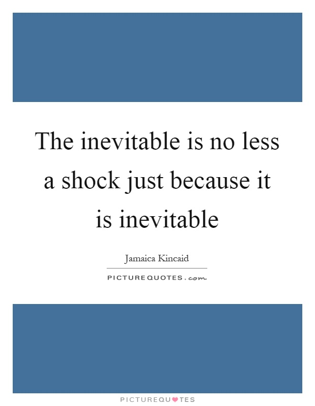 The inevitable is no less a shock just because it is inevitable Picture Quote #1