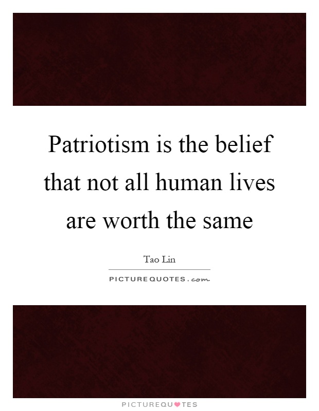 Patriotism is the belief that not all human lives are worth the same Picture Quote #1