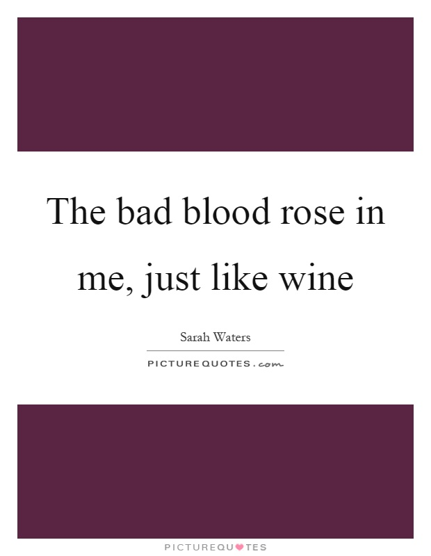 The bad blood rose in me, just like wine Picture Quote #1