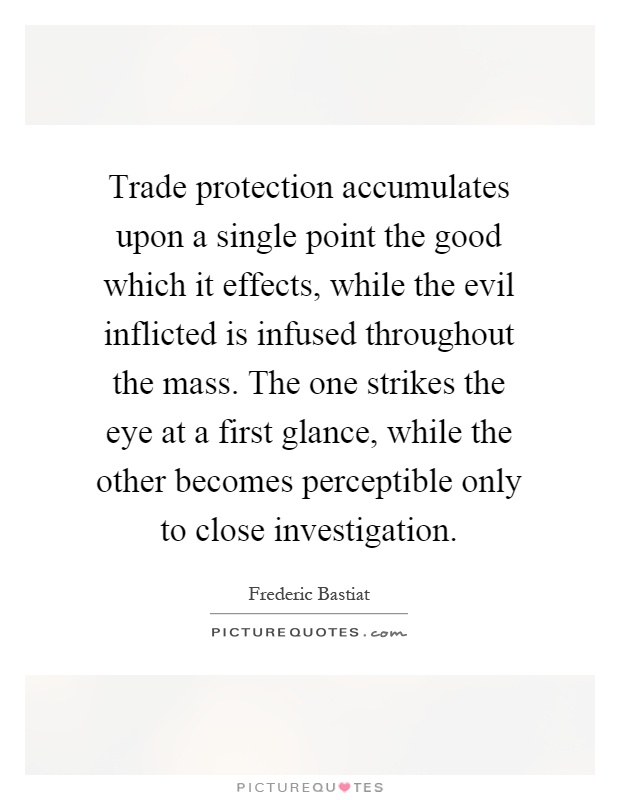 Trade protection accumulates upon a single point the good which it effects, while the evil inflicted is infused throughout the mass. The one strikes the eye at a first glance, while the other becomes perceptible only to close investigation Picture Quote #1